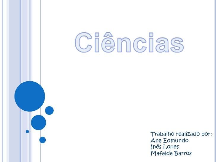 Ciências<br />Trabalho realizado por:<br />Ana Edmundo <br />Inês Lopes <br />Mafalda Barros<br />