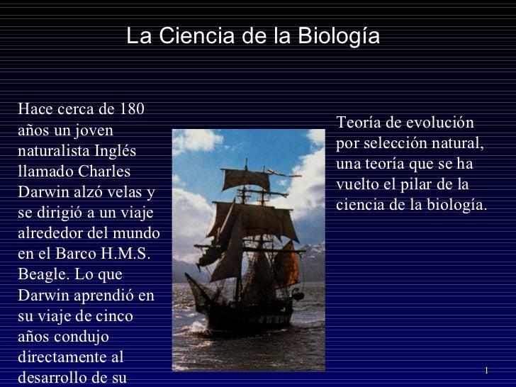 La Ciencia de la Biolog ía Hace cerca de 180 años un joven naturalista Inglés llamado Charles Darwin alzó velas y se dirig...
