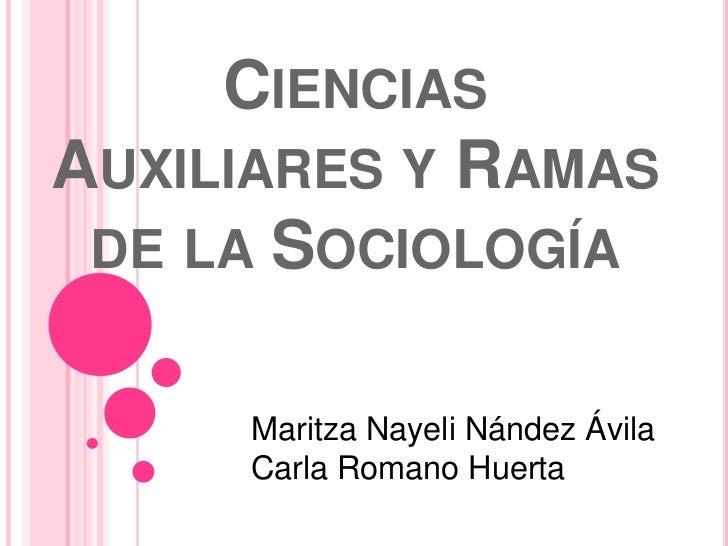 CIENCIASAUXILIARES Y RAMAS DE LA SOCIOLOGÍA     Maritza Nayeli Nández Ávila     Carla Romano Huerta