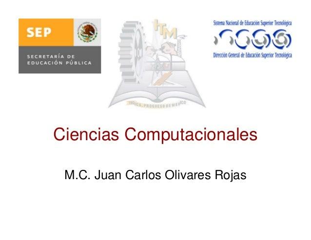 Ciencias Computacionales M.C. Juan Carlos Olivares Rojas