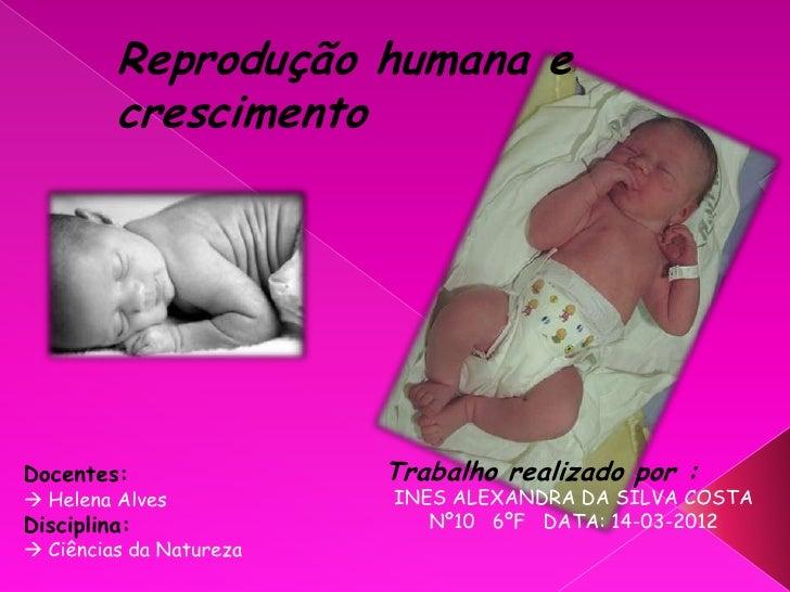 Reprodução humana e         crescimentoDocentes:                Trabalho realizado por : Helena Alves           INES ALEX...