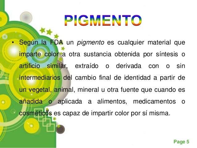 .• Según la FDA un pigmento es cualquier material que  imparte color a otra sustancia obtenida por síntesis o  artificio  ...