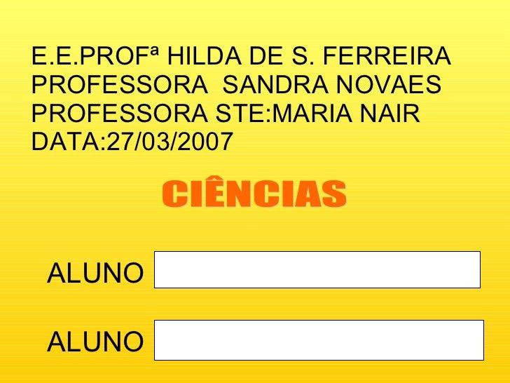 E.E.PROFª HILDA DE S. FERREIRA PROFESSORA  SANDRA NOVAES PROFESSORA STE:MARIA NAIR DATA:27/03/2007 ALUNO ALUNO CIÊNCIAS