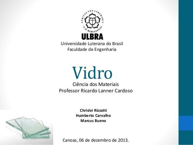 VidroCiência dos Materiais Professor Ricardo Lanner Cardoso Chrislei Rizzatti Humberto Carvalho Marcus Bueno Universidade ...