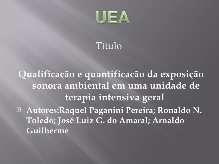 <ul><li>Título </li></ul><ul><li>Qualificação e quantificação da exposição sonora ambiental em uma unidade de terapia inte...