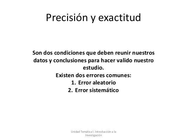 Precisión y exactitudSon dos condiciones que deben reunir nuestrosdatos y conclusiones para hacer valido nuestro          ...