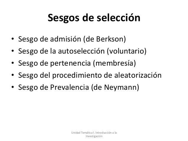 Sesgos de selección•   Sesgo de admisión (de Berkson)•   Sesgo de la autoselección (voluntario)•   Sesgo de pertenencia (m...