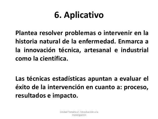 6. AplicativoPlantea resolver problemas o intervenir en lahistoria natural de la enfermedad. Enmarca ala innovación técnic...