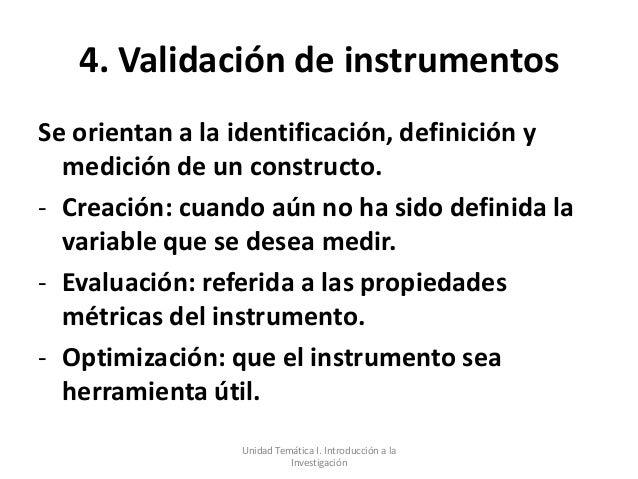4. Validación de instrumentosSe orientan a la identificación, definición y  medición de un constructo.- Creación: cuando a...