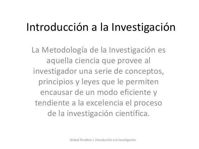 Introducción a la Investigación La Metodología de la Investigación es     aquella ciencia que provee al investigador una s...