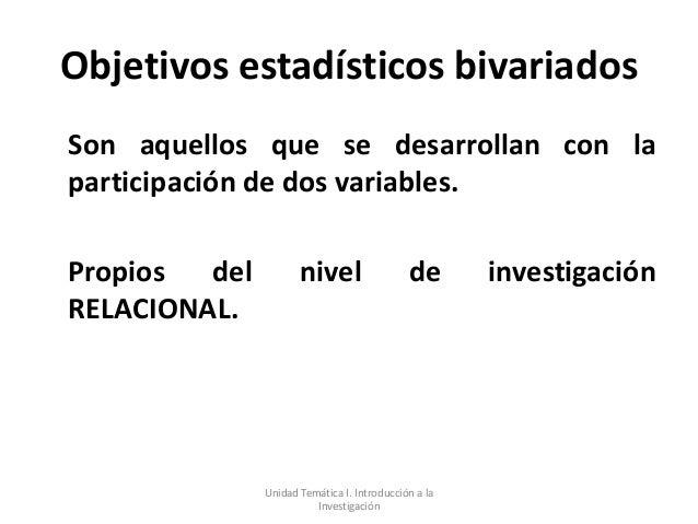 Objetivos estadísticos bivariadosSon aquellos que se desarrollan con laparticipación de dos variables.Propios  del        ...