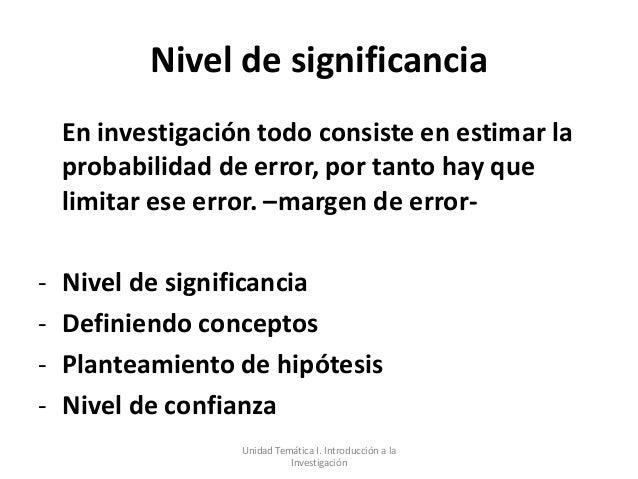 Nivel de significancia    En investigación todo consiste en estimar la    probabilidad de error, por tanto hay que    limi...