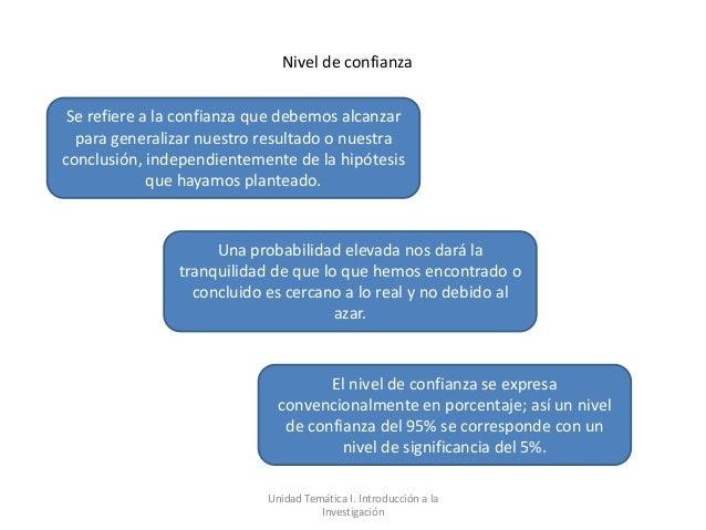Nivel de confianza Se refiere a la confianza que debemos alcanzar  para generalizar nuestro resultado o nuestraconclusión,...