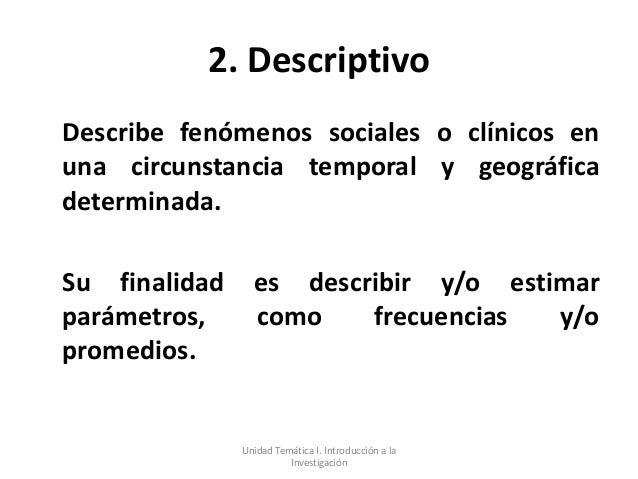 2. DescriptivoDescribe fenómenos sociales o clínicos enuna circunstancia temporal y geográficadeterminada.Su finalidad    ...