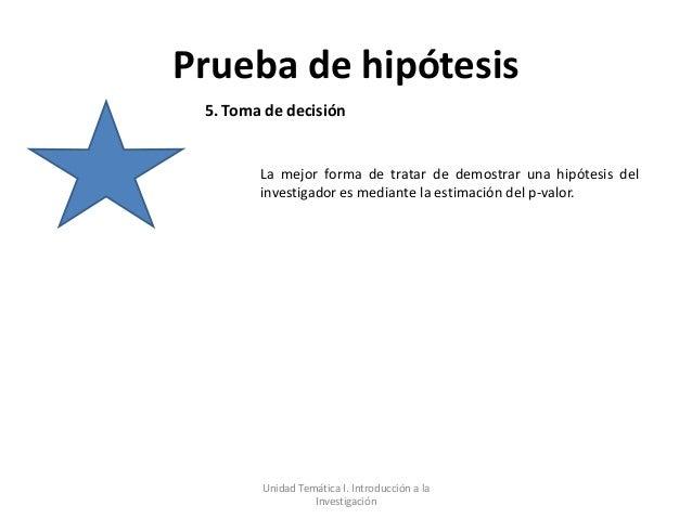 Prueba de hipótesis 5. Toma de decisión        La mejor forma de tratar de demostrar una hipótesis del        investigador...