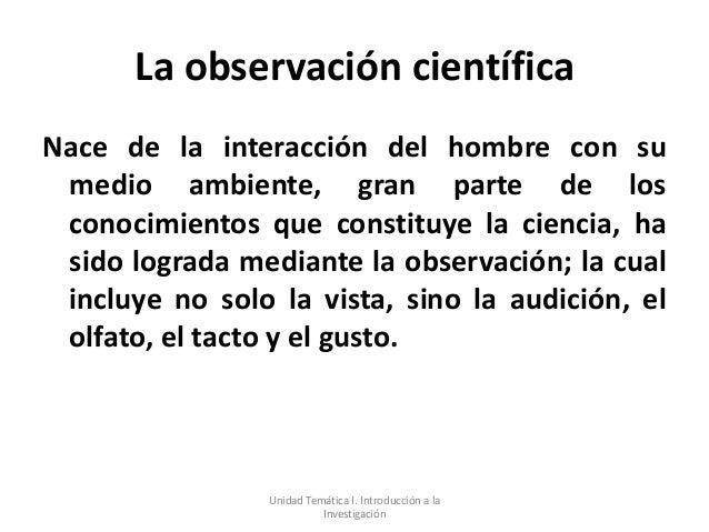 La observación científicaNace de la interacción del hombre con su medio ambiente, gran parte de los conocimientos que cons...