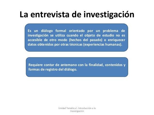La entrevista de investigación  Es un diálogo formal orientado por un problema de  investigación se utiliza cuando el obje...