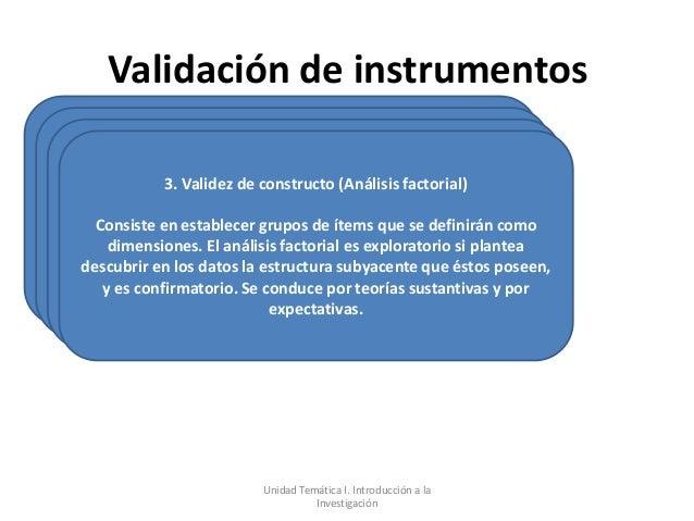 Validación de instrumentos           3. Validez de constructo (Análisis factorial)  Consiste en establecer grupos de ítems...