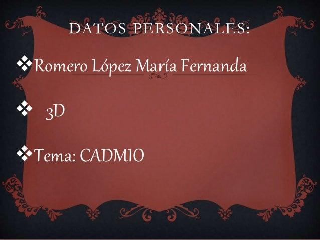DATOS PERSONALES: Romero López María Fernanda  3D Tema: CADMIO