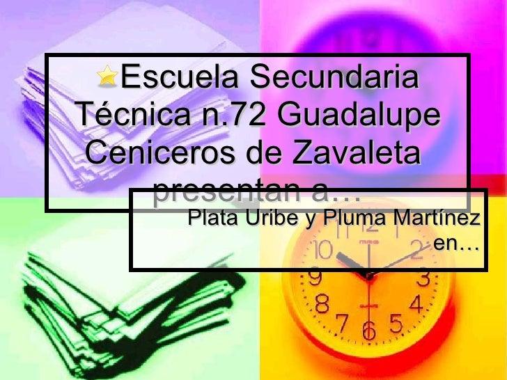 <ul><li>Escuela Secundaria Técnica n.72 Guadalupe Ceniceros de Zavaleta  presentan a… </li></ul>Plata Uribe y Pluma Martín...