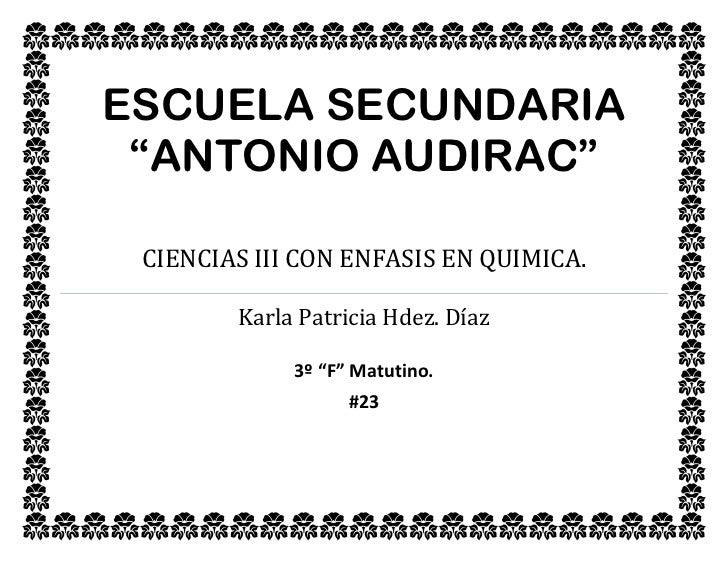"""ESCUELA SECUNDARIA    """"aNTONIO AUDIRAC""""CIENCIAS III CON ENFASIS EN QUIMICA.Karla Patricia Hdez. Díaz3º """"F"""" Matutino.#23<br..."""
