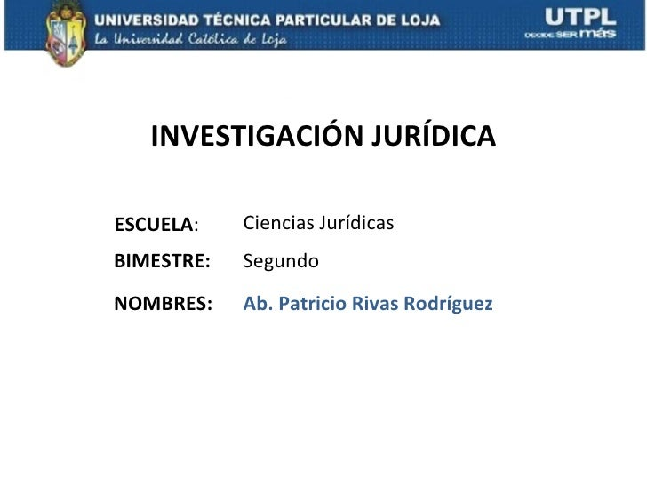 INVESTIGACIÓN JURÍDICAESCUELA:    Ciencias JurídicasBIMESTRE:   SegundoNOMBRES:    Ab. Patricio Rivas Rodríguez