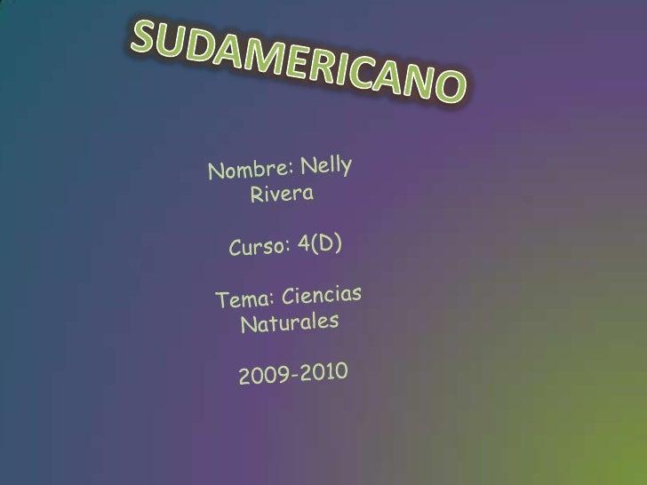 SUDAMERICANO<br />Nombre: Nelly Rivera<br />Curso: 4(D)<br />Tema: Ciencias Naturales<br />2009-2010<br />