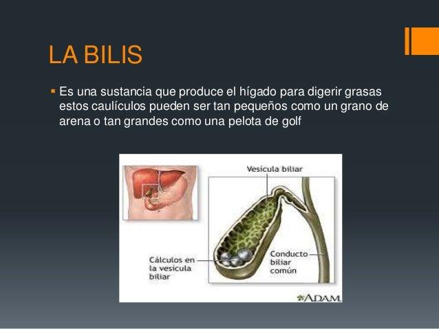 LA BILIS Es una sustancia que produce el hígado para digerir grasasestos caulículos pueden ser tan pequeños como un grano...