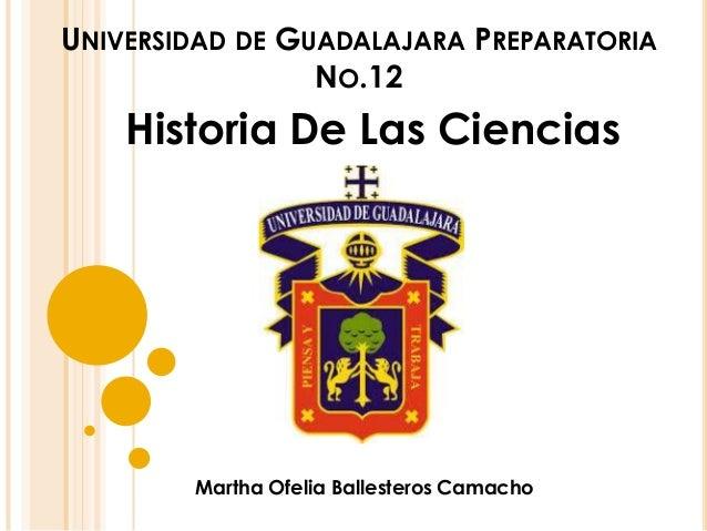 UNIVERSIDAD DE GUADALAJARA PREPARATORIA  NO.12  Historia De Las Ciencias  Martha Ofelia Ballesteros Camacho