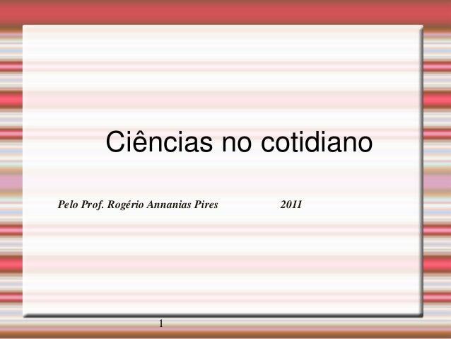 Ciências no cotidiano Pelo Prof. Rogério Annanias Pires  1  2011