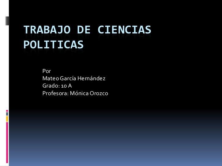 TRABAJO DE CIENCIASPOLITICAS  Por  Mateo García Hernández  Grado: 10 A  Profesora: Mónica Orozco