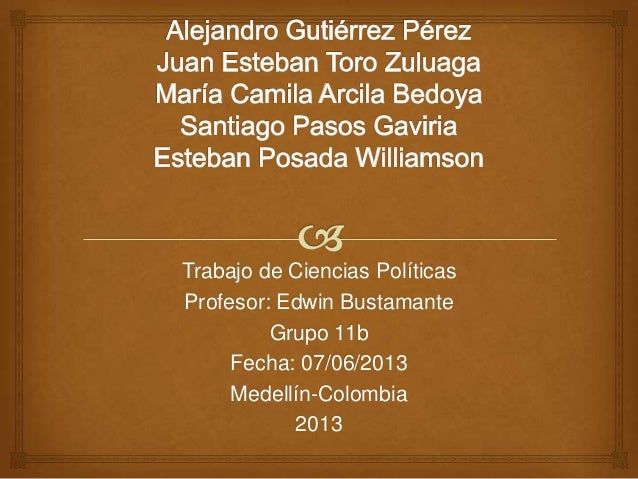 Trabajo de Ciencias PolíticasProfesor: Edwin BustamanteGrupo 11bFecha: 07/06/2013Medellín-Colombia2013