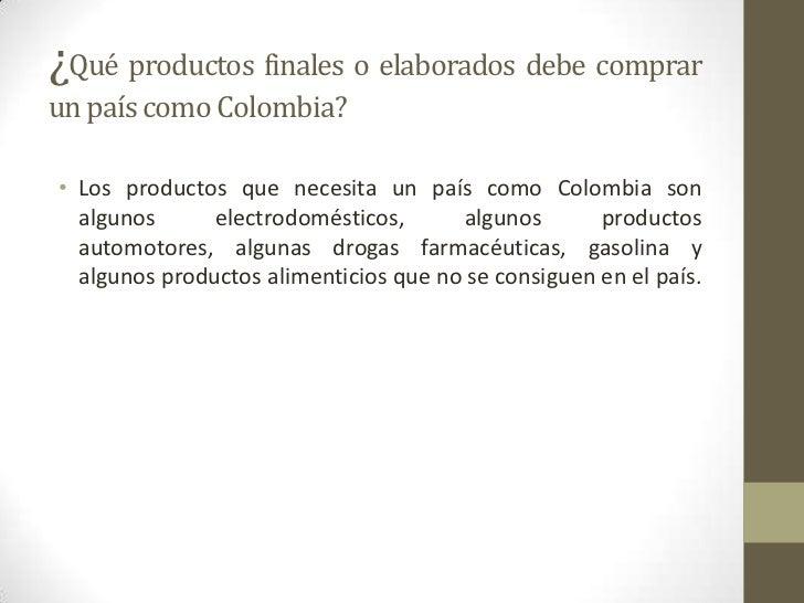 ¿Qué productos finales o elaborados debe comprarun país como Colombia?• Los productos que necesita un país como Colombia s...