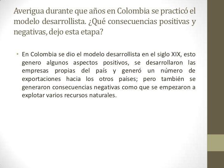 Averigua durante que años en Colombia se practicó elmodelo desarrollista. ¿Qué consecuencias positivas ynegativas, dejo es...