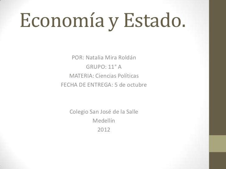 Economía y Estado.       POR: Natalia Mira Roldán            GRUPO: 11° A       MATERIA: Ciencias Políticas    FECHA DE EN...