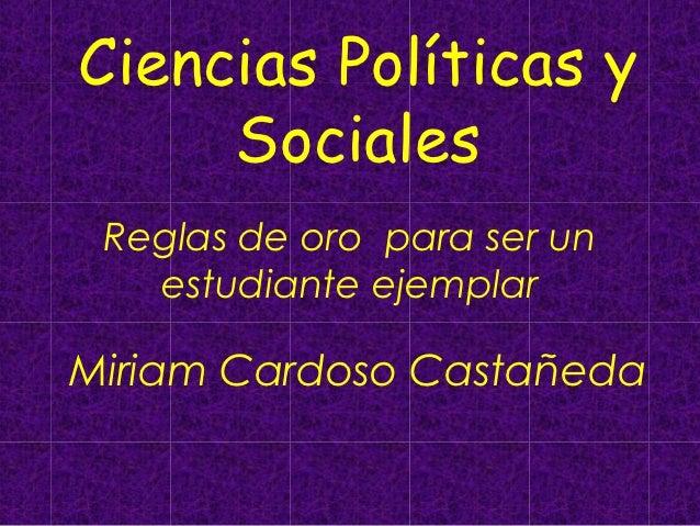 Ciencias Políticas y     Sociales Reglas de oro para ser un   estudiante ejemplarMiriam Cardoso Castañeda