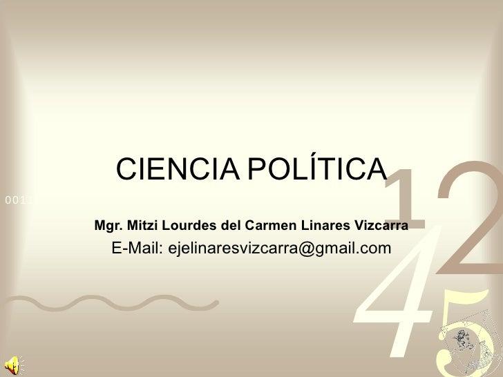 CIENCIA POLÍTICA Mgr. Mitzi Lourdes del Carmen Linares Vizcarra E-Mail: ejelinaresvizcarra@gmail.com