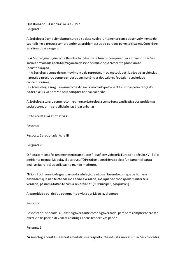 Questionário I - Ciências Sociais - Unip  Pergunta 1  A Sociologia é uma ciência que surge e se desenvolve juntamente com ...