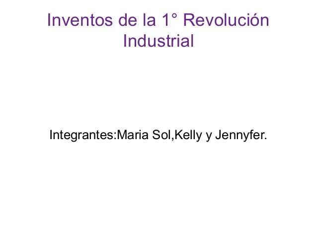 Inventos de la 1° Revolución Industrial Integrantes:Maria Sol,Kelly y Jennyfer.