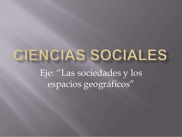 """Eje: """"Las sociedades y los espacios geográficos"""""""