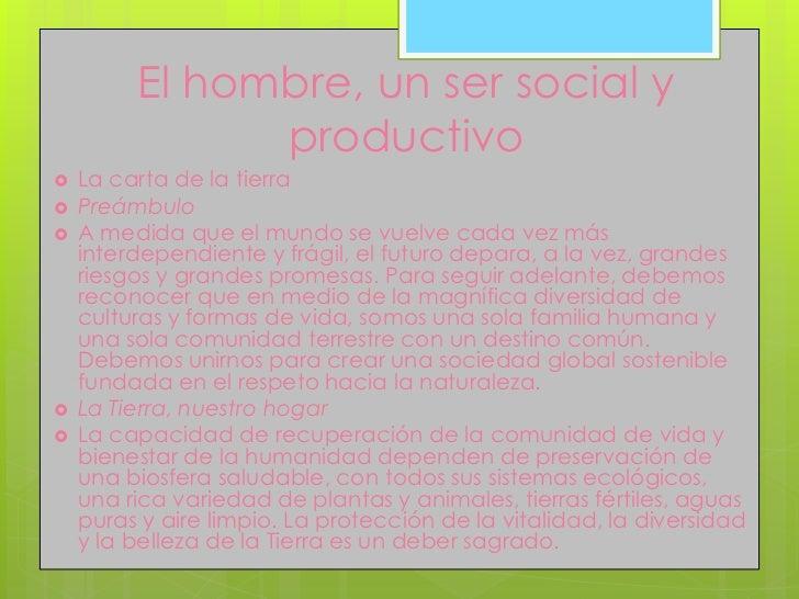 El hombre, un ser social y               productivo   La carta de la tierra   Preámbulo   A medida que el mundo se vuel...
