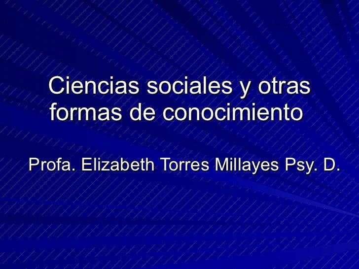 Ciencias sociales y otras formas de conocimiento  Profa. Elizabeth Torres Millayes Psy. D.