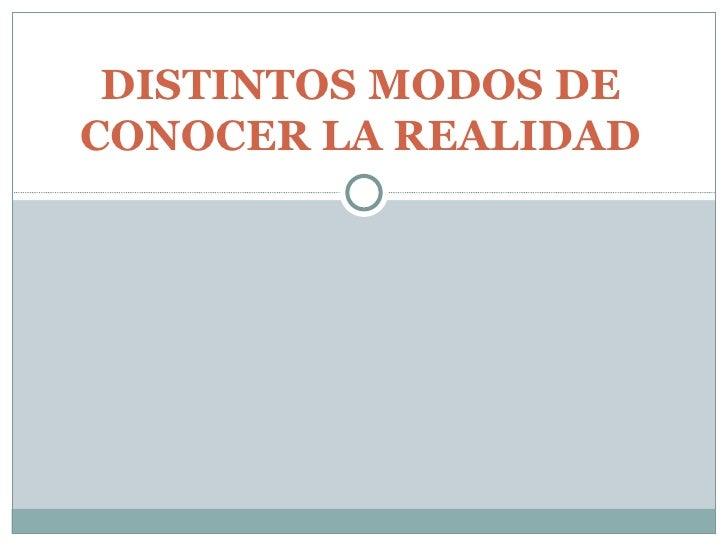 DISTINTOS MODOS DE CONOCER LA REALIDAD