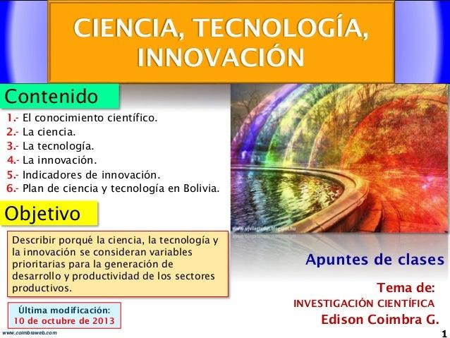 CIENCIA, TECNOLOGÍA, INNOVACIÓN 1www.coimbraweb.com Contenido Objetivo Edison Coimbra G. INVESTIGACIÓN CIENTÍFICA Tema de:...
