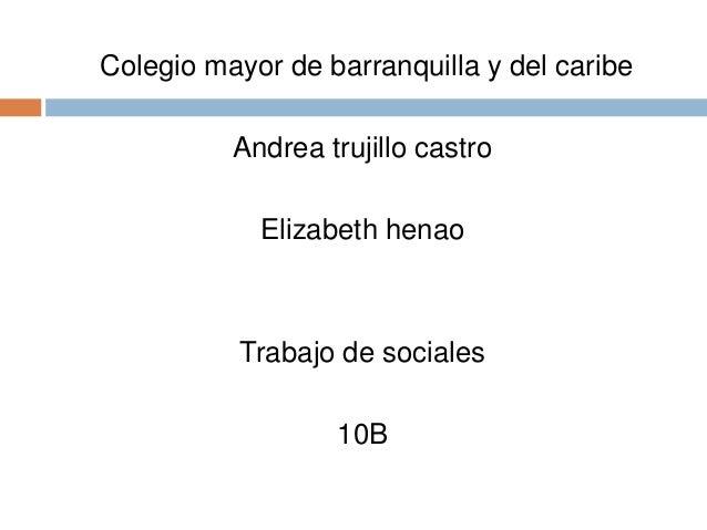 Colegio mayor de barranquilla y del caribe Andrea trujillo castro Elizabeth henao Trabajo de sociales 10B