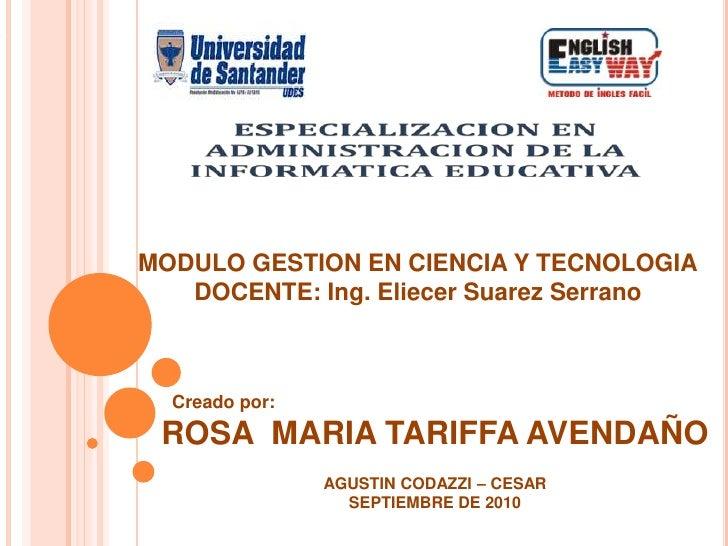 MODULO GESTION EN CIENCIA Y TECNOLOGIA<br />DOCENTE: Ing. Eliecer Suarez Serrano<br />ROSA  MARIA TARIFFA AVENDAÑO<br />AG...