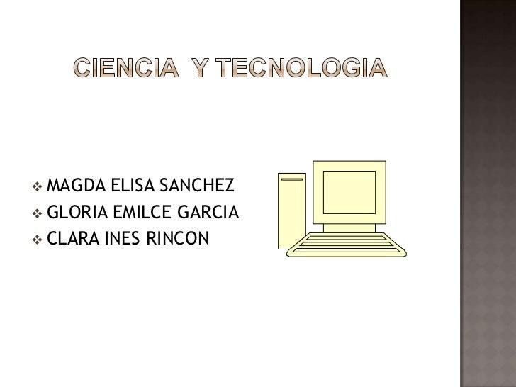 CIENCIA  Y TECNOLOGIA<br /><ul><li>MAGDA ELISA SANCHEZ