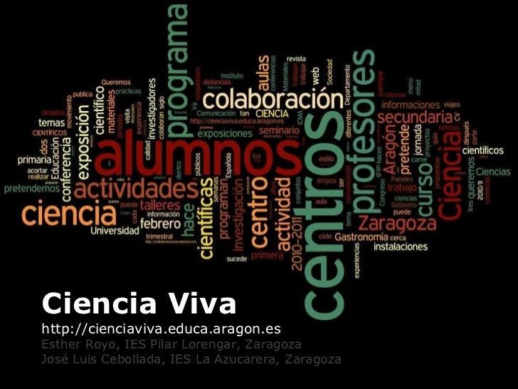 <ul><li>Ciencia Viva  </li></ul><ul><li>http://cienciaviva.educa.aragon.es </li></ul><ul><li>Esther Royo, IES Pilar Loreng...