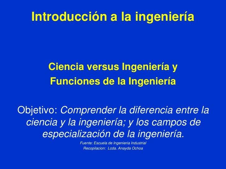 Introducción a la ingeniería      Ciencia versus Ingeniería y      Funciones de la IngenieríaObjetivo: Comprender la difer...