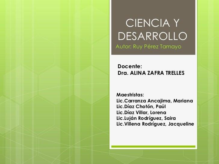 CIENCIA YDESARROLLOAutor: Ruy Pérez TamayoDocente:Dra. ALINA ZAFRA TRELLESMaestristas:Lic.Carranza Ancajima, MarianaLic.Dí...